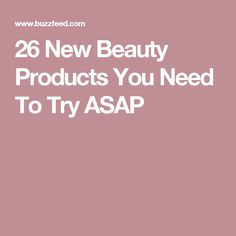 26 New Beauty Products You Need To Try ASAP