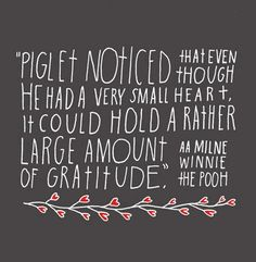 "Piglet noticed that even though he had a very small heart it could hold a rather large amount of gratitude."" —​ A.A. Milne"
