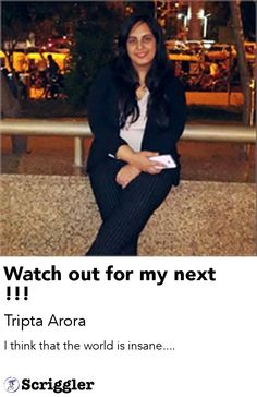 Watch out for my next !!! by Tripta Arora https://scriggler.com/detailPost/story/48477 I think that the world is insane....