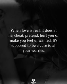 When love is real, it doesn't lie, cheat, pretend, hurt you or make you feel unwanted. It's supposed to be a cure to all your worries.