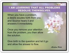 When you have a problem, a desire exudes forth from you and Source hears it and answers it immediately. Once you remove your attention from the problem, you then allow the solution. Give birth to the question and let it go and allow the answer to flow. *Abraham-Hicks Quotes (AHQ1615)