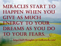 Miracles Start to Happen when you give as much Energy to your Dreams as you do to your Fears.   Richard Wilkins