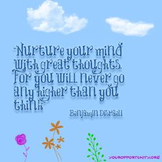"*""Nurture Your Mind With Great Thoughts, For You Will Never Go Any Higher Than You Think."" -Benjamin Disraeli"