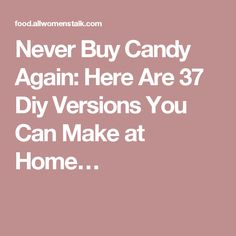 Never Buy Candy Again: Here Are 37 Diy Versions You Can Make at Home…