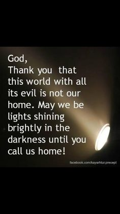 This world, with all it's evil, is not our forever home. May God help us, to shine bright the light of His Gospel love!