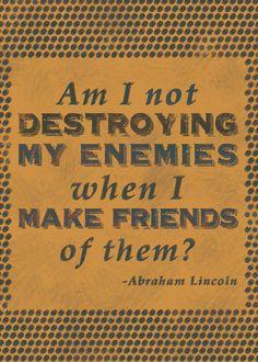 Destroying my enemies...Abraham Lincoln