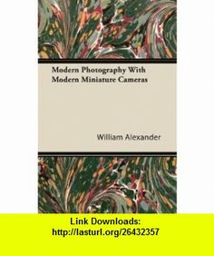 Modern Photography With Modern Miniature Cameras (9781447434764) William Alexander , ISBN-10: 1447434765  , ISBN-13: 978-1447434764 ,  , tutorials , pdf , ebook , torrent , downloads , rapidshare , filesonic , hotfile , megaupload , fileserve