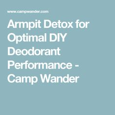 Armpit Detox for Optimal DIY Deodorant Performance - Camp Wander