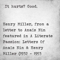 It hurts? Good.  Henry Miller, from a letter to Anaïs Nin featured in A Literate Passion: Letters Of Anaïs Nin & Henry Miller (1932 - 1953