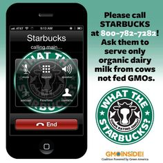 Call Starbucks and ask the company to be a leader in its industry by providing organic dairy milk, sourced from cows not fed GMOs. Call 800-782-7282 and share your concerns. Once you've called in please let us know what the representative said on your call. Learn more about our call in day of action here: http://gmoinside.org/say-yes-whats-next-call-starbucks-today/ #GMOs #starbucks #organic #GMOdairy #GMOmilk