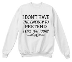 I Don't Have The Energy To Pretend I Like You Today White  Sweatshirt