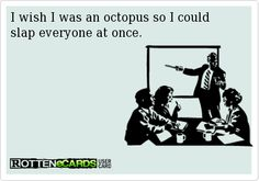 "It would actually read ""I wish I were an octopus ..."" because obviously, a person isn't an octopus. I mean, really ... get it right."