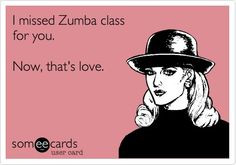 I missed Zumba class for you. Now, that's love. (silently felt this way before) haha