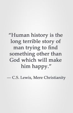 �Human history is the long terrible story of man trying to find something other than God which will make him happy.� � C.S. Lewis, Mere Christianity