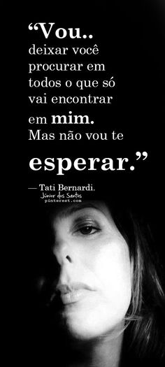 """""""Vou deixar você procurar em todos o que só vai encontrar em mim. Mas não vou te esperar."""" — Tati Bernardi.  https://br.pinterest.com/dossantos0445/"""