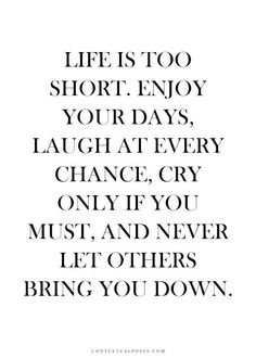 Life is too short. Enjoy your days, laugh at every chance, cry only if you must, and never let others bring you down.