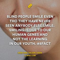 Blind people smile even tho they have never seen anybody else smile.