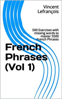French Phrases (Vol 500 Exercises with missing words to master 5500 French Phrases