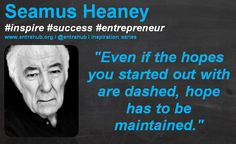 """""""Even if the hopes you started out with are dashed, hope has to be maintained."""" Seamus Heaney  and a little daily dose of inspiration! for more travel to www.entrehub.org #quotes #smallbusiness #startup #entrepreneur #entrehub #seamusheaney"""