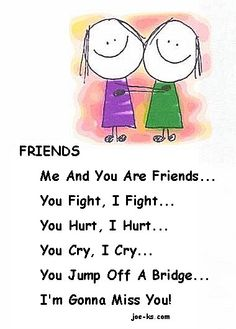me and you are friends...you fight, I fight...you hurt, I hurt....you cry, I cry...you jump off a bridge - Im gonna miss you