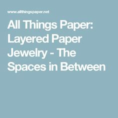 All Things Paper: Layered Paper Jewelry - The Spaces in Between