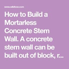 How to Build a Mortarless Concrete Stem Wall. A concrete stem wall can be built out of block, rod, and concrete, without the use of any mortar. The advantage in dry-stacking the block is ease and flexibility. The block is essentially a...