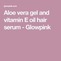 Aloe vera gel and vitamin E oil hair serum - Glowpink