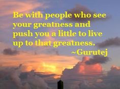 Bring out greatness through people who see it in you. http://gurutej.com/blog/