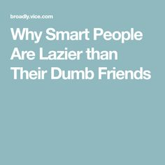 Why Smart People Are Lazier than Their Dumb Friends