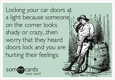 Locking your car doors at a light because someone on the corner looks shady or crazy...then worry that they heard doors lock and you are hurting their feelings.