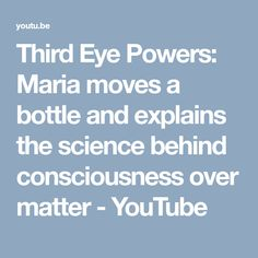 Third Eye Powers: Maria moves a bottle and explains the science behind consciousness over matter - YouTube Third Eye Opening, One Life, Consciousness, Turning, Science, Mood, Eyes, Bottle, Awesome