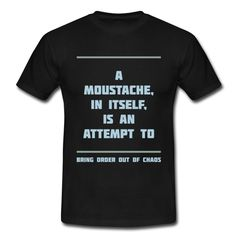 A MOUSTACHE, IN ITSELF, IS AN ATTEMPT TO BRING ORDER OUT OF CHAOS