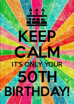 KEEP CALM IT'S ONLY YOUR 50TH BIRTHDAY!