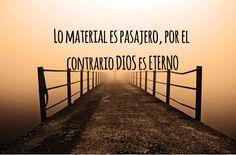 Lo material es pasajero; por el contrario DIOS es ETERNO.