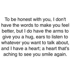 This quote says what I have tried to tell friends and love ones, but never could quite say what I was thinking. I'm always here for you even if I don't have the words to speak it!