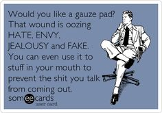 Would you like a gauze pad? That wound is oozing HATE, ENVY, JEALOUSY and FAKE. You can even use it to stuff in your mouth to prevent the shit you talk from coming out.