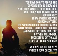 YOU HAVE TO GIVE PEOPLE THE  OPPORTUNITY TO SHOW YOU  WHAT THEY WANT TO BE IN YOUR LIFE,  AND THEN YOU DEAL WITH THEM  ACCORDINGLY. TODAY I WISH EVERYONE  INCLUDING MYSELF, THE WISDOM NEEDED TO UNDERSTAND  WHAT KIND OF FRIENDS YOU POSSESS  AND WHICH CATEGORY EACH ONE  OF THEM FALL UNDER. SUCCESSFUL DAY TO ALL!  LET'S GET IT, ON PURPOSE!   WHERE'S MY CHECKLIST?? WHERE'S YOUR CHECKLIST?