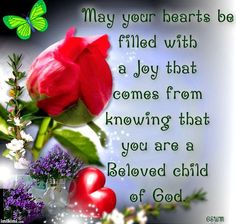 May your hearts be filled with a joy that comes from knowing that you are a Beloved child of God.
