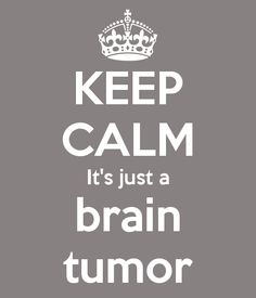 KEEP CALM It's just a brain tumor said no one EVER! #braintumorawareness #greymatters