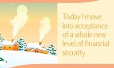 Today I move into acceptance of a whole new level of financial security.  ~ Louise L. Hay