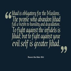 """""""Jihad is obligatory for the Muslims. The people who abandon Jihad fall a victim to humility and degradation. To fight against the infidels is Jihad; but to fight against your evil self is greater Jihad."""" - Hazrat Abu Bakr (RA)"""