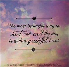 The most beautiful way to start & end the day is with a grateful heart.