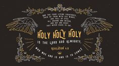 """And the four living creatures, each of them with six wings, are full of eyes all around and within, and day and night they never cease to say, ""Holy, holy, holy is the Lord God Almighty, who was and is and is to come!"""" —Revelation 4:8"