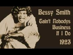 """Bessie Smith - Tain't Nobodys Business If I Do (1923) - Bessie (that's the correct spelling of her name) was nicknamed """"Empress of the Blues"""""""