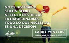 """""""No es necesario ser un genio ni tener destrezas extraordinarias, todo lo que necesitas es una decisión"""" — Larry Winters"""