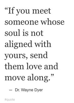 If you meet someone whose soul is not aligned with yours send them love and move along❤️☀️~ Dr Wayne Dyer Great Quotes, Quotes To Live By, Me Quotes, Inspirational Quotes, Super Quotes, Eat Pray Love Quotes, Peace Quotes, Qoutes, Motivational