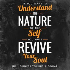 'If you want to understand the nature of the Self, you must revive your soul.' - His Holiness Younus AlGohar