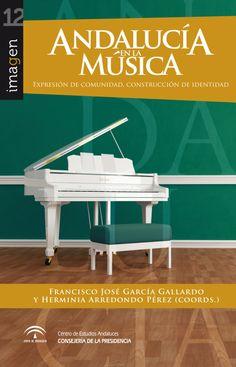 Andalucía en la música : expresión de comunidad, construcción de identidad / Francisco José García Gallardo, Herminia Arredondo Pérez (coords.)
