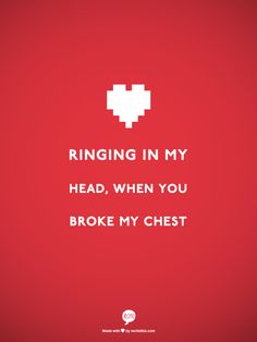 ringing in my head, when you broke my chest