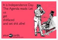 Funny Independence Day Ecard: It is Independence Day. The Agenda reads: Let us get shitfaced and set shit afire!